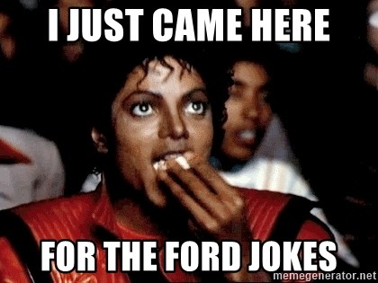I JUST CAME HERE TO - I just came here for the ford jokes