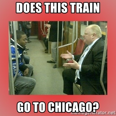 Rob Ford - DOES THIS TRAIN GO TO CHICAGO?