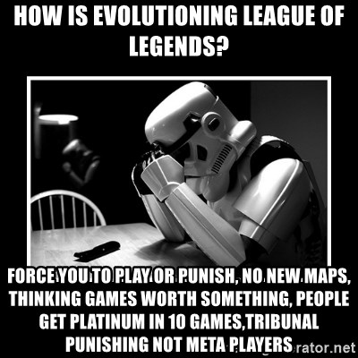 Sad Trooper - How is evolutioning league of legends? force you to play or punish, no new maps, thinking games worth something, people get platinum in 10 games,tribunal punishing not meta players
