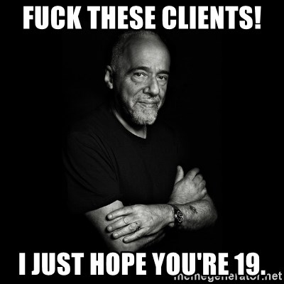 Paolo Coehlo Says - Fuck these clients!  I just hope you're 19.