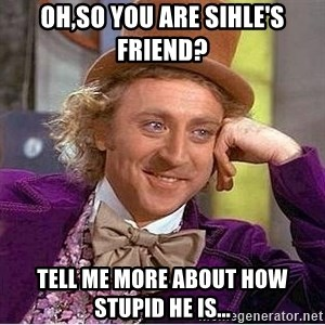 Oh so you're - Oh,so you are Sihle's friend? Tell me more about how stupid he is...