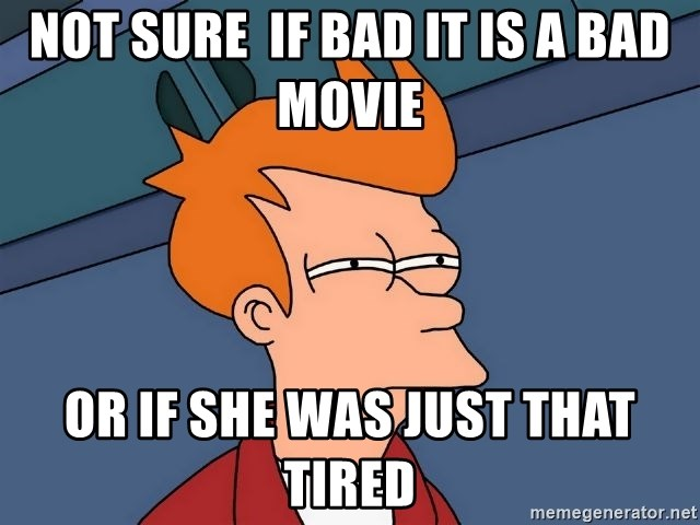 Futurama Fry - Not sure  if bad it is a bad movie or if she was just that tired