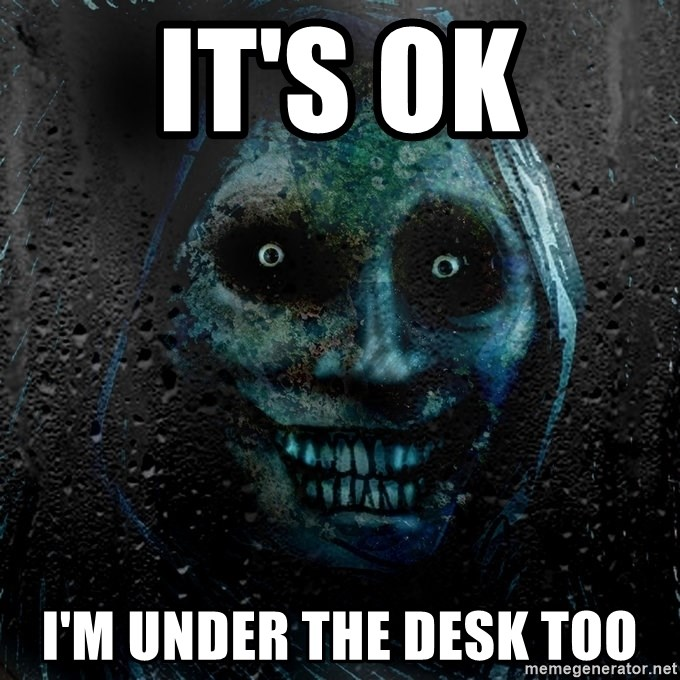 Real Horrifying House Guest - It's ok I'm under the desk too