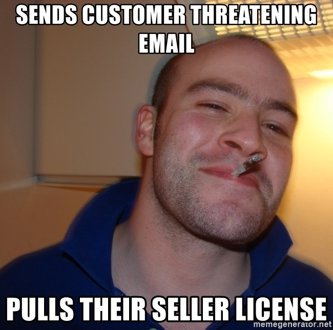 Good Guy Greg - Sends customer threatening email Pulls their seller license