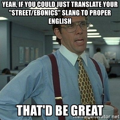 "Yeah that'd be great... - Yeah, if you could just translate your ""street/ebonics"" slang to proper English That'd be great"