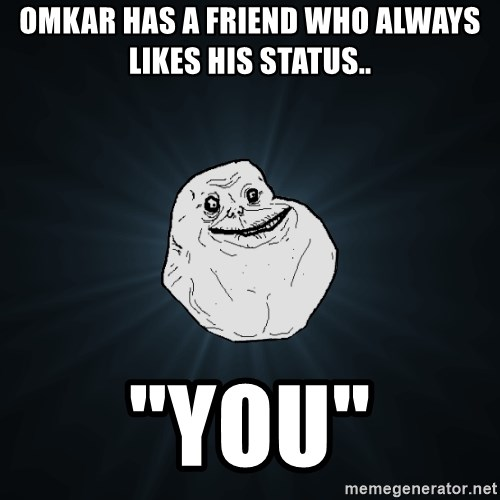 """Forever Alone - omkar has a friend who always likes his status.. """"You"""""""