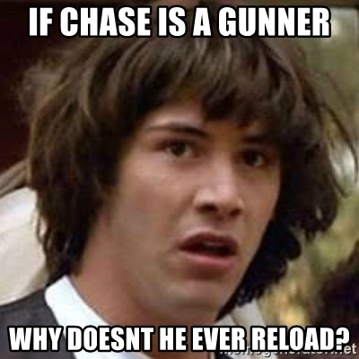 Conspiracy Keanu - If chase is a gunner why doesnt he ever reload?