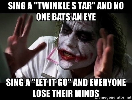 "joker mind loss - sing a ""twinkle s tar"" and no one bats an eye sing a ""let it go"" and everyone lose their minds"