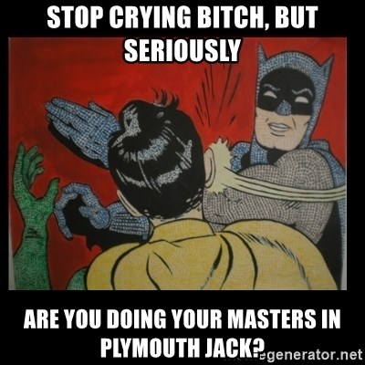 Batman Slappp - Stop crying bitch, but seriously Are you doing your masters in Plymouth jack?