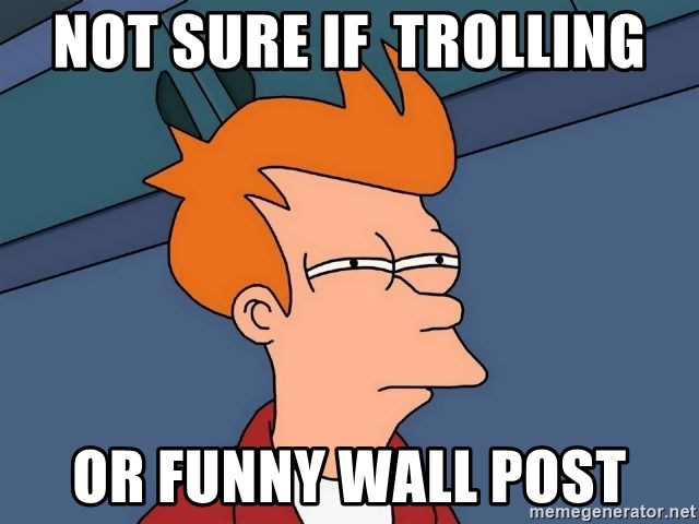 Futurama Fry - Not sure if  trolling or funny wall post