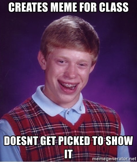 Bad Luck Brian - creates meme for class doesnt get picked to show it