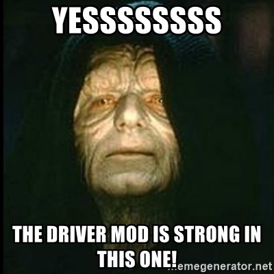 Darth Sidious - Yessssssss The Driver Mod is strong in this one!