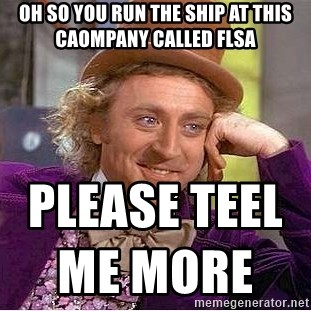 Willy Wonka - Oh so you run the ship at this caompany called flsa  Please teel me more