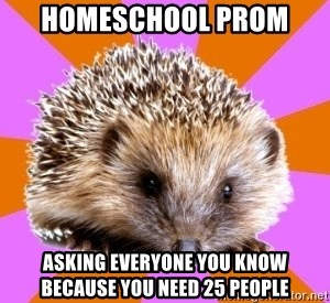 Homeschooled Hedgehog - Homeschool prom  Asking everyone you know because you need 25 people
