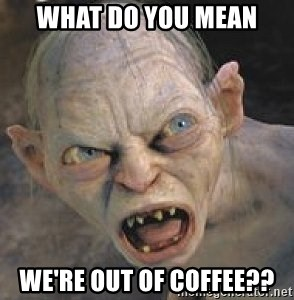GOLLUM ! - what do you mean we're out of coffee??