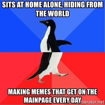 Socially Awkward to Awesome Penguin - sits at home alone, hiding from the world making memes that get on the mainpage every day