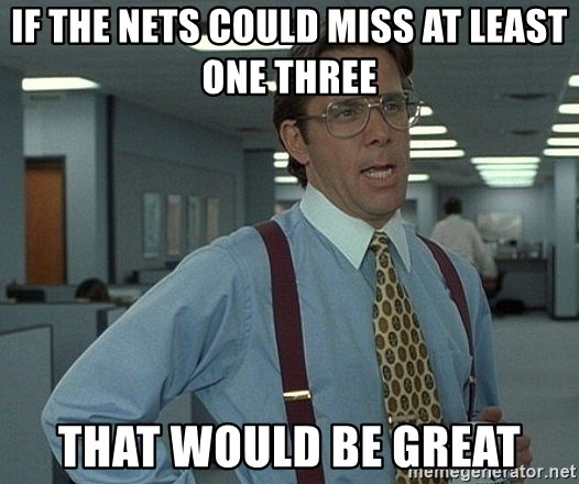 that would be great guy - If the Nets Could miss at least one three That would be great