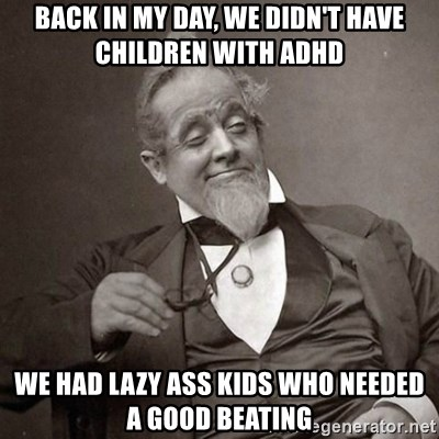 1889 [10] guy - Back in my day, we didn't have children with adhd We had lazy ass kids who needed a good beating