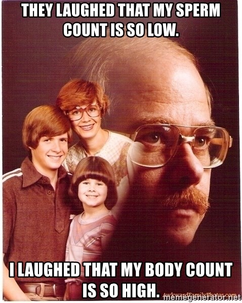 Vengeance Dad - They laughEd that my sperm count is So lOw. I laughed that my body count is so hIgh.