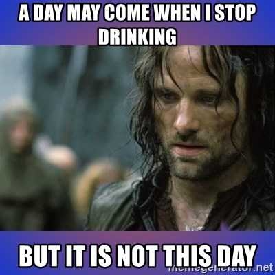 but it is not this day - A day may come when i stop drinking but it is not this day