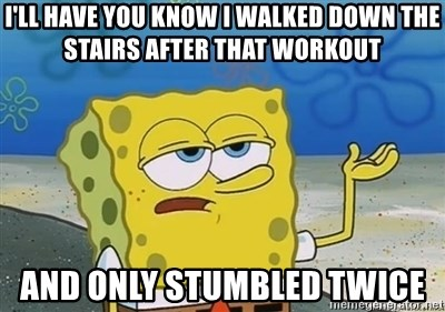 I'll have you know - I'll have you know I walked down the stairs after that workout and only stumbled twice