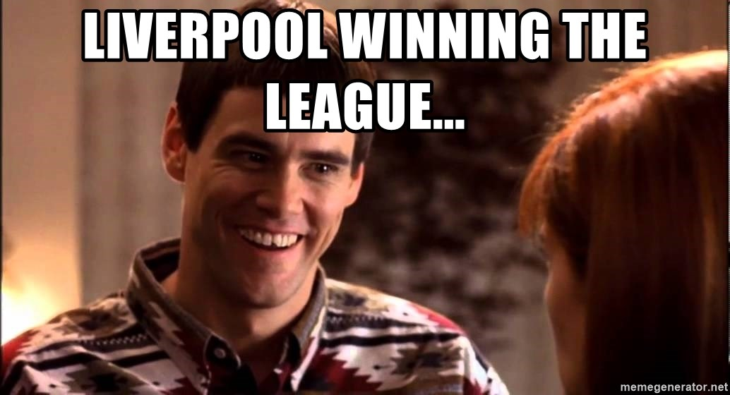 LLOYD CHRISTMAS There's a chance? - Liverpool winning the league...
