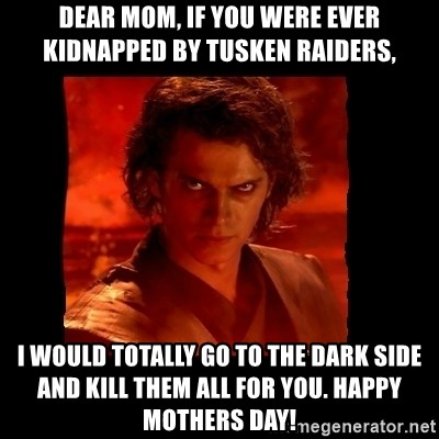 Dear Mom If You Were Ever Kidnapped By Tusken Raiders I Would