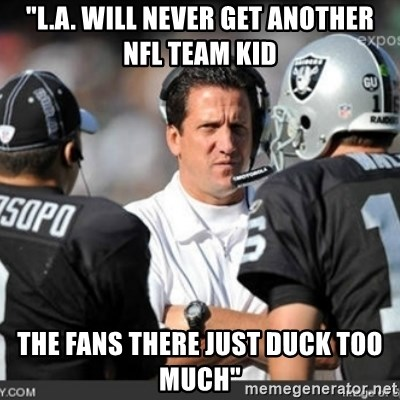 """Knapped  - """"L.A. will never get another NFL team kid The fans there just duck too much"""""""