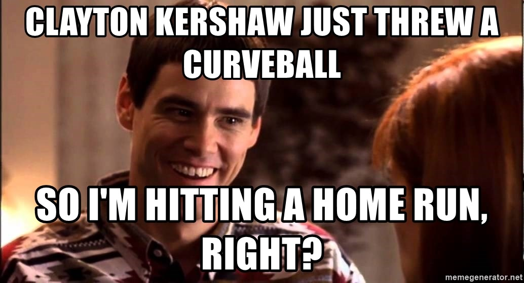 LLOYD CHRISTMAS There's a chance? - Clayton Kershaw just threw a curveball So I'm hitting a home run, right?