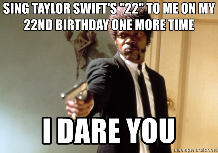 Sing Taylor Swifts 22 To Me On My 22nd Birthday One More Time I