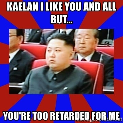 kim jong un - Kaelan I like you and all but... You're too retarded for me