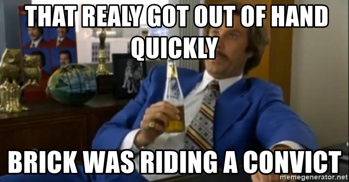 That escalated quickly-Ron Burgundy -  THAT REALY GOT OUT OF HAND QUICKLY BRICK WAS RIDING A CONVICT
