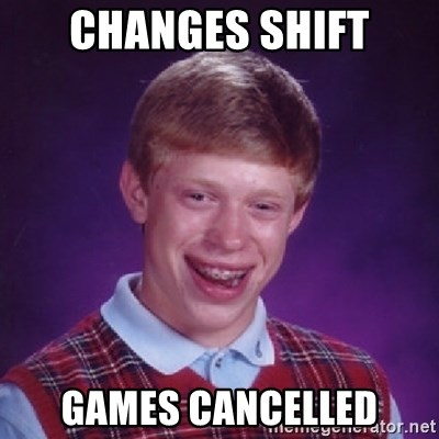 Bad Luck Brian - Changes shift Games cancelled