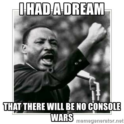 I HAVE A DREAM - I had a dream that there will be no console wars