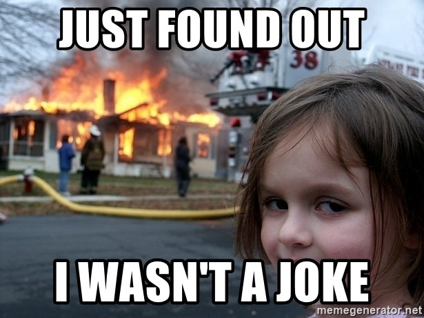 Disaster Girl - Just found out  I Wasn't a joke