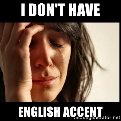 First World Problems - I don't have English accent