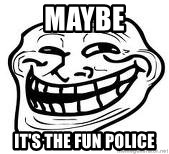 Troll Faceee - Maybe It's the fun police