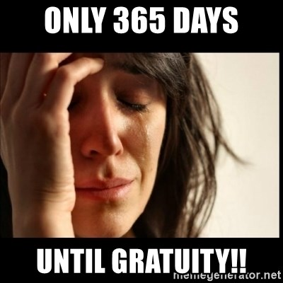 First World Problems - Only 365 days  Until gratuity!!