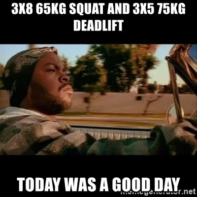 Ice Cube- Today was a Good day - 3x8 65kg squat and 3x5 75kg deadlift Today was a good day