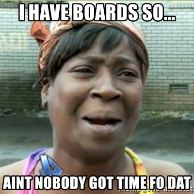 Ain't Nobody got time fo that - I have boards so... aint nobody got time fo dat