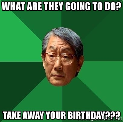 High Expectations Asian Father - What are they going to do? take away your birthday???