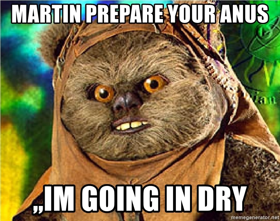Rape Ewok - MARTIN pREPARE YOUR ANUS ,,IM GOING IN DRY