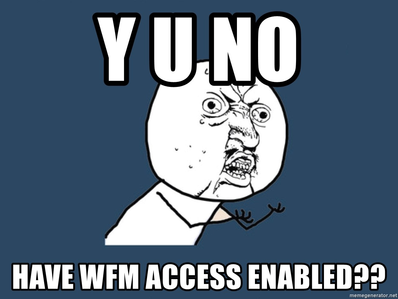 Y U No - Y U NO HAVE WFM ACCESS ENABLED??