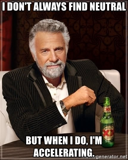 The Most Interesting Man In The World - I don't always find neutral but when I do, I'm accelerating.