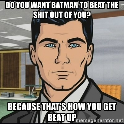 Archer - Do you want batman to beat the shit out of you? because that's how you get beat up