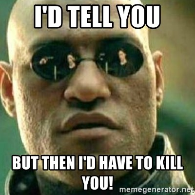 What If I Told You - I'd Tell you but then i'd have to kill you!