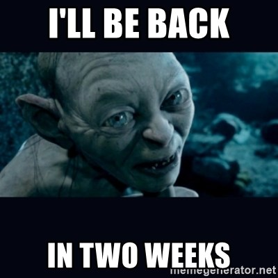 gollum - I'll be back in two weeks