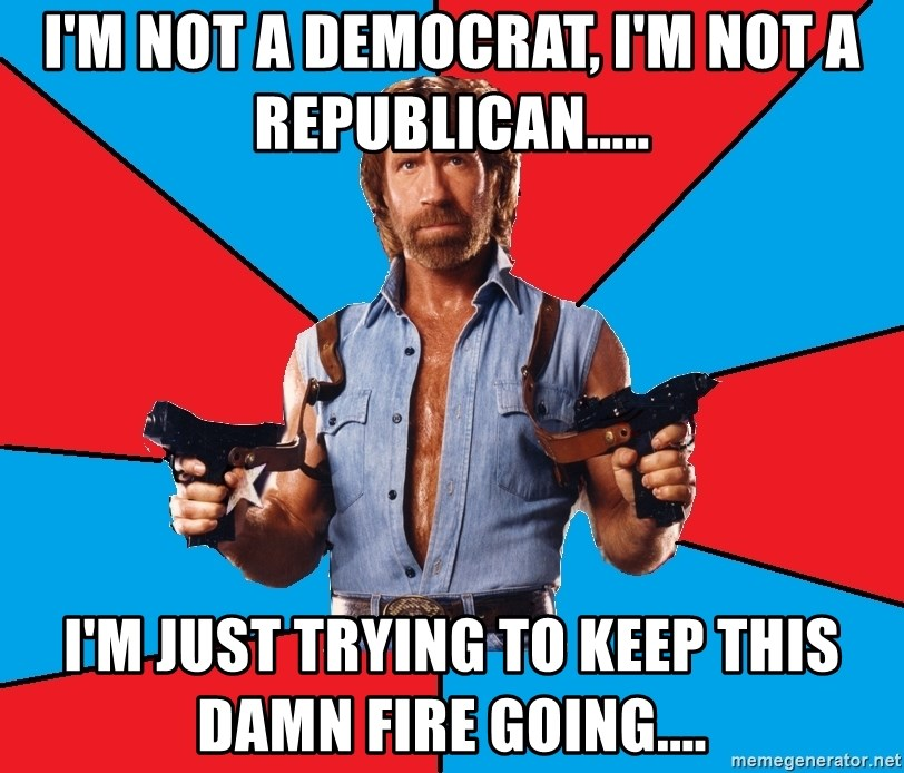 Chuck Norris  - I'm not a democrat, I'm not a Republican..... I'm just trying to keep this damn fire going....