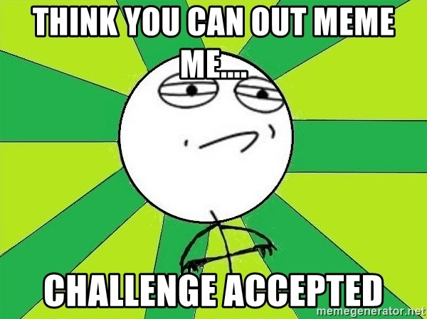 Challenge Accepted 2 - think you can out meme me.... challenge accepted