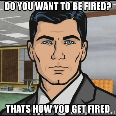 Archer - DO YOU WANT TO BE FIRED? THATS HOW YOU GET FIRED